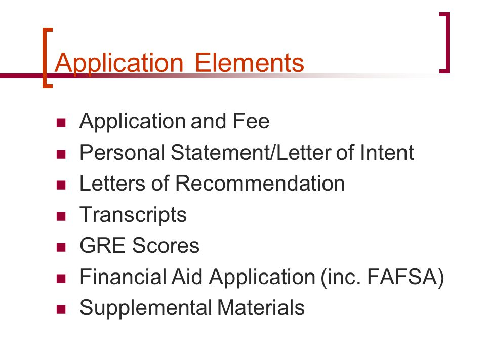Application Elements Application and Fee Personal Statement/Letter of Intent Letters of Recommendation Transcripts GRE Scores Financial Aid Applicatio