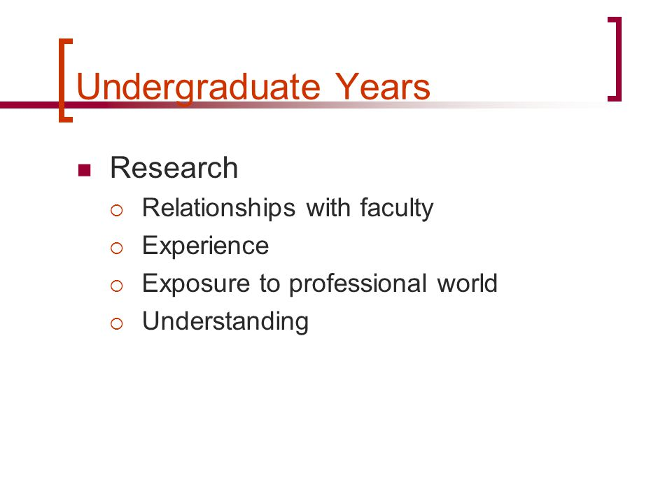Undergraduate Years Research  Relationships with faculty  Experience  Exposure to professional world  Understanding