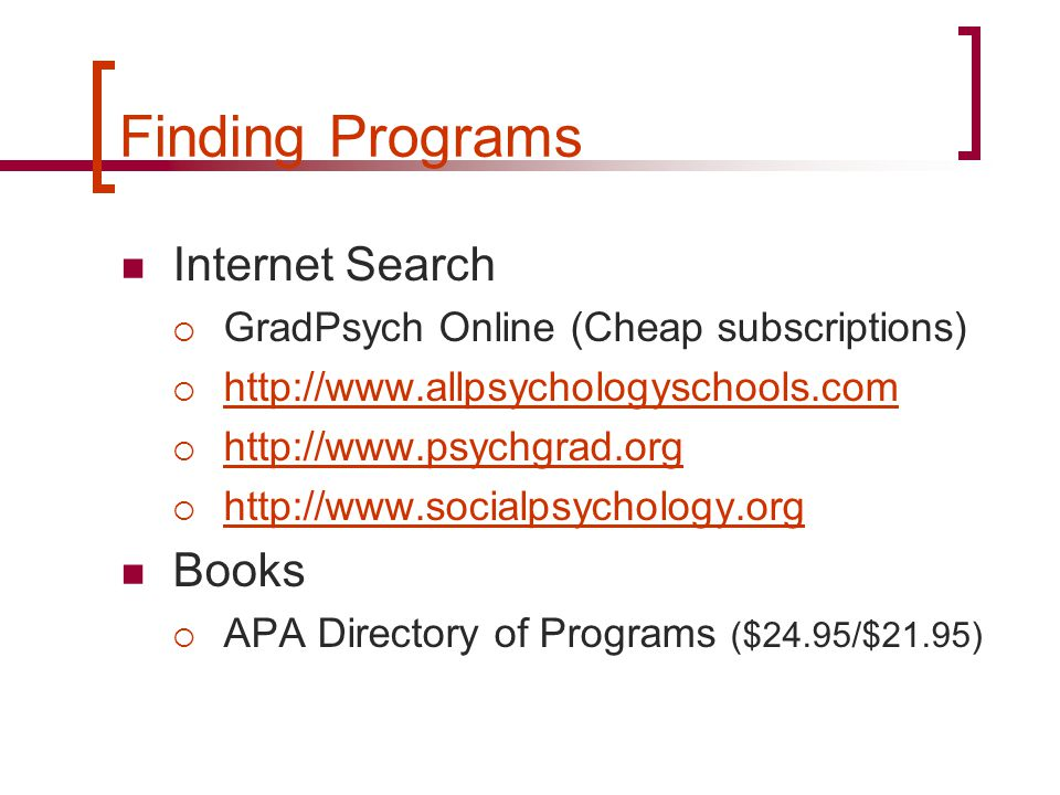 Finding Programs Internet Search  GradPsych Online (Cheap subscriptions)  http://www.allpsychologyschools.com http://www.allpsychologyschools.com  http://www.psychgrad.org http://www.psychgrad.org  http://www.socialpsychology.org http://www.socialpsychology.org Books  APA Directory of Programs ($24.95/$21.95)