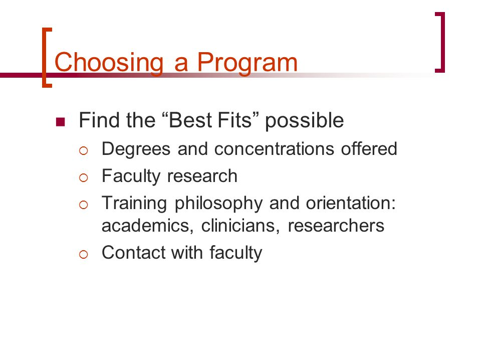 Choosing a Program Find the Best Fits possible  Degrees and concentrations offered  Faculty research  Training philosophy and orientation: academics, clinicians, researchers  Contact with faculty