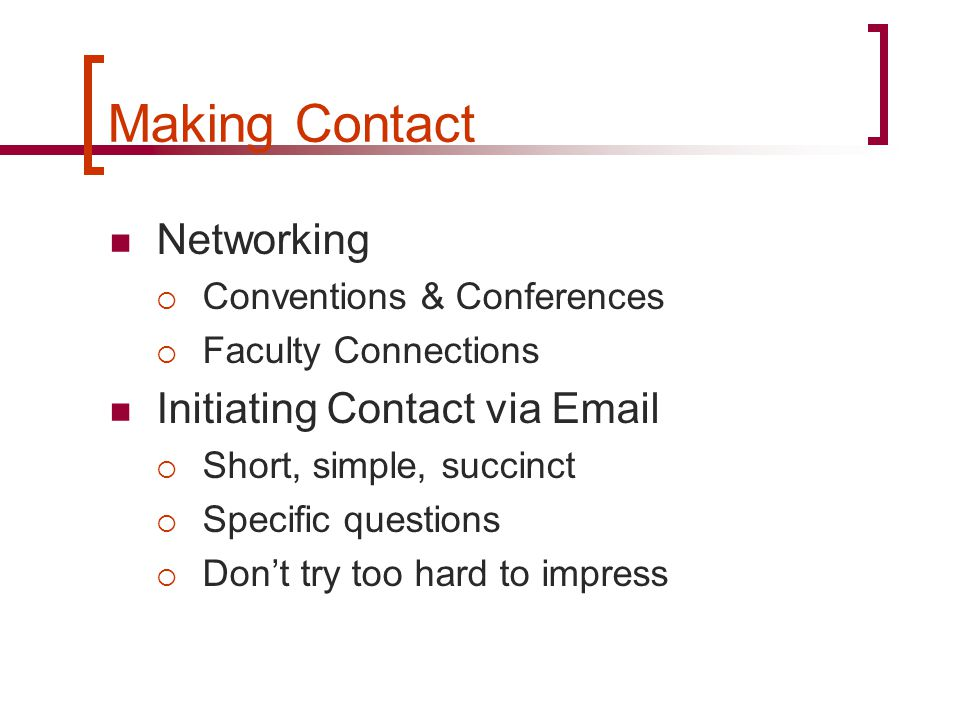 Making Contact Networking  Conventions & Conferences  Faculty Connections Initiating Contact via Email  Short, simple, succinct  Specific question