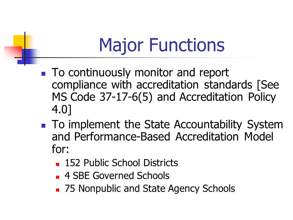 Major Functions To continuously monitor and report compliance with accreditation standards [See MS Code 37-17-6(5) and Accreditation Policy 4.0] To im