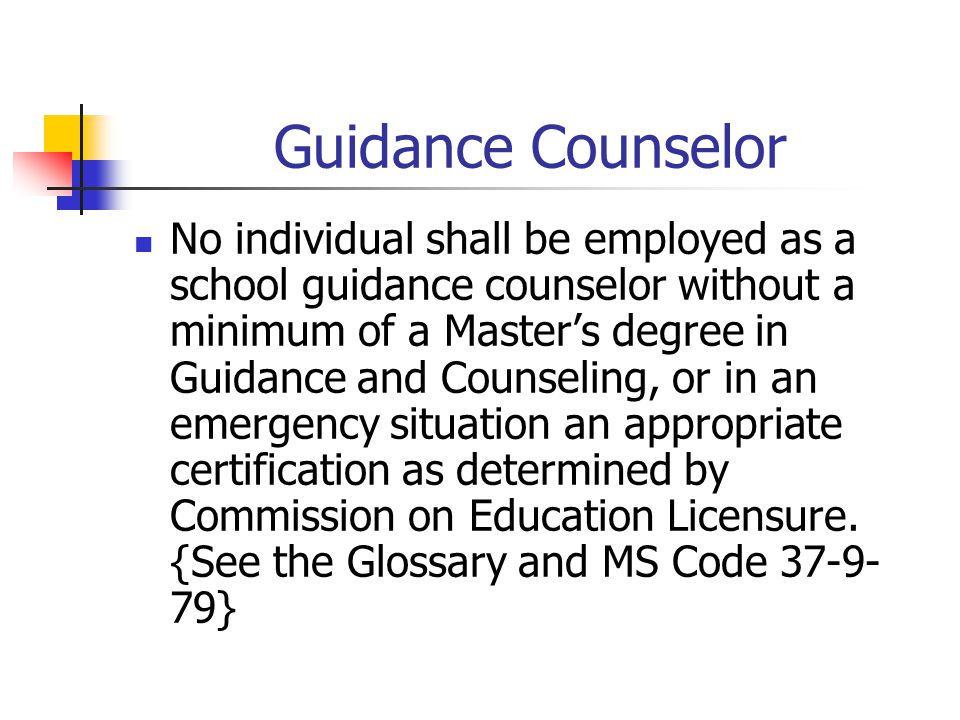 Guidance Counselor No individual shall be employed as a school guidance counselor without a minimum of a Master's degree in Guidance and Counseling, o