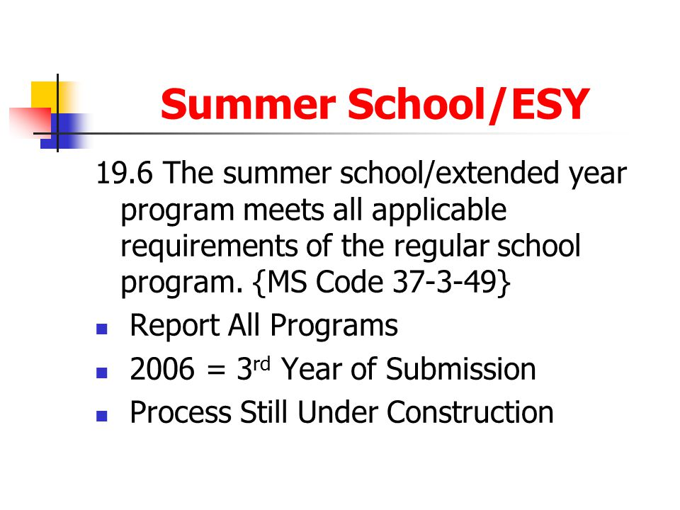 Summer School/ESY 19.6The summer school/extended year program meets all applicable requirements of the regular school program. {MS Code 37-3-49} Repor
