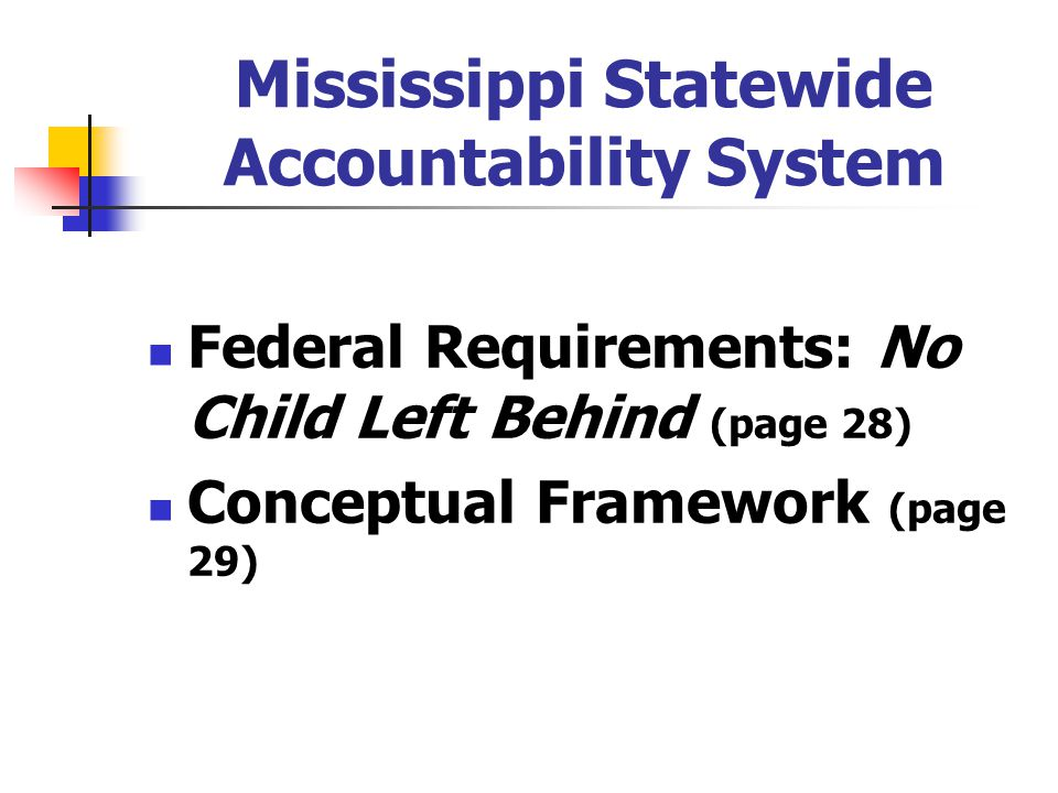 Mississippi Statewide Accountability System Federal Requirements: No Child Left Behind (page 28) Conceptual Framework (page 29)