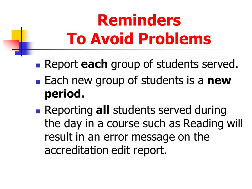 Reminders To Avoid Problems Report each group of students served. Each new group of students is a new period. Reporting all students served during the