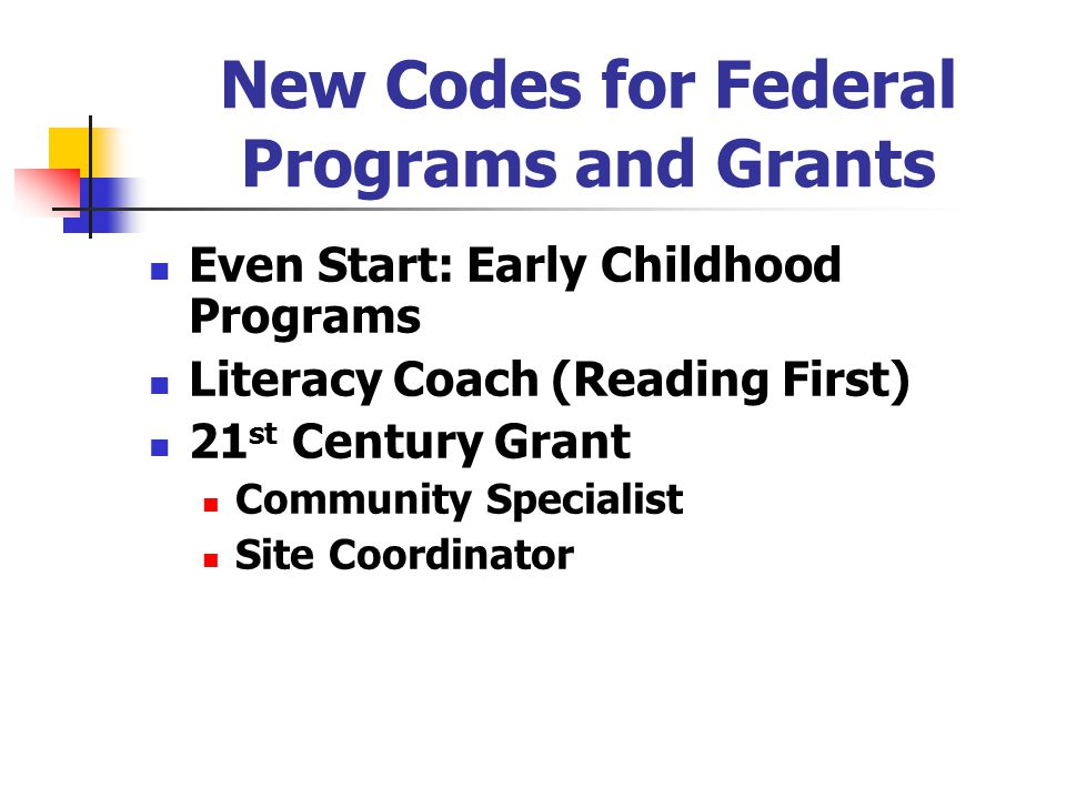 New Codes for Federal Programs and Grants Even Start: Early Childhood Programs Literacy Coach (Reading First) 21 st Century Grant Community Specialist