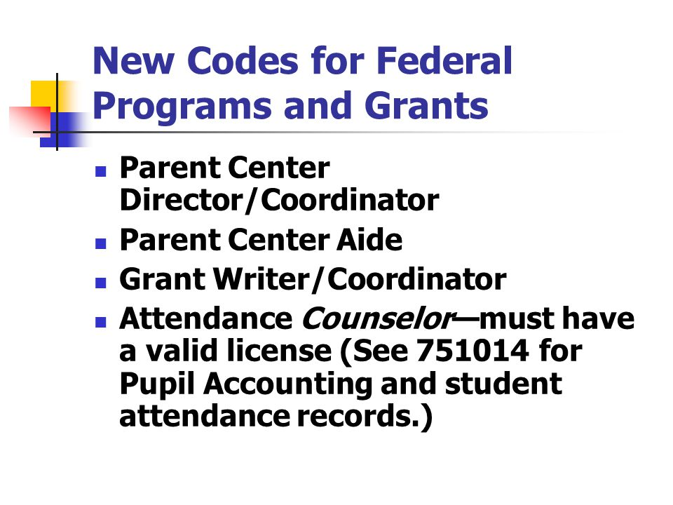 New Codes for Federal Programs and Grants Parent Center Director/Coordinator Parent Center Aide Grant Writer/Coordinator Attendance Counselor—must hav