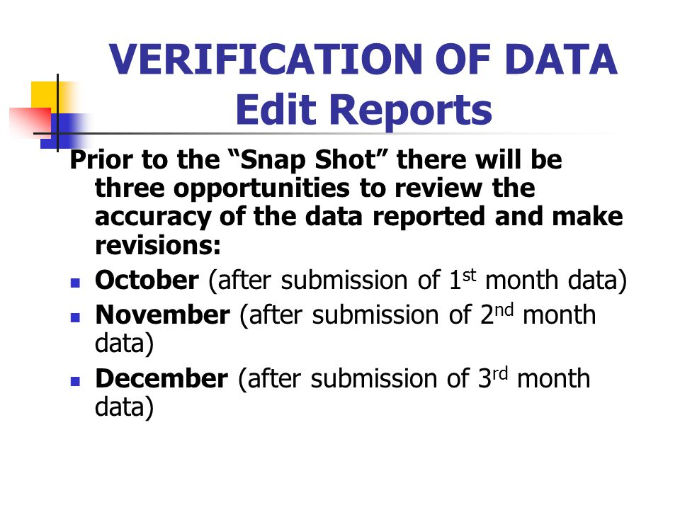 """VERIFICATION OF DATA Edit Reports Prior to the """"Snap Shot"""" there will be three opportunities to review the accuracy of the data reported and make revi"""