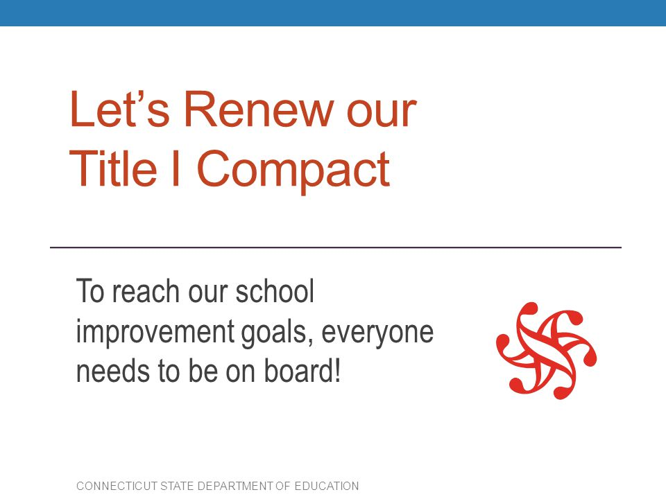 Let's Renew our Title I Compact To reach our school improvement goals, everyone needs to be on board! CONNECTICUT STATE DEPARTMENT OF EDUCATION