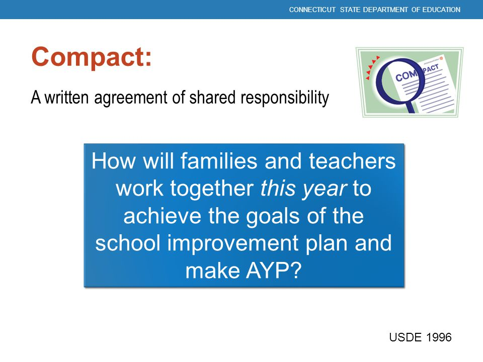 Compact: A written agreement of shared responsibility How will families and teachers work together this year to achieve the goals of the school improv