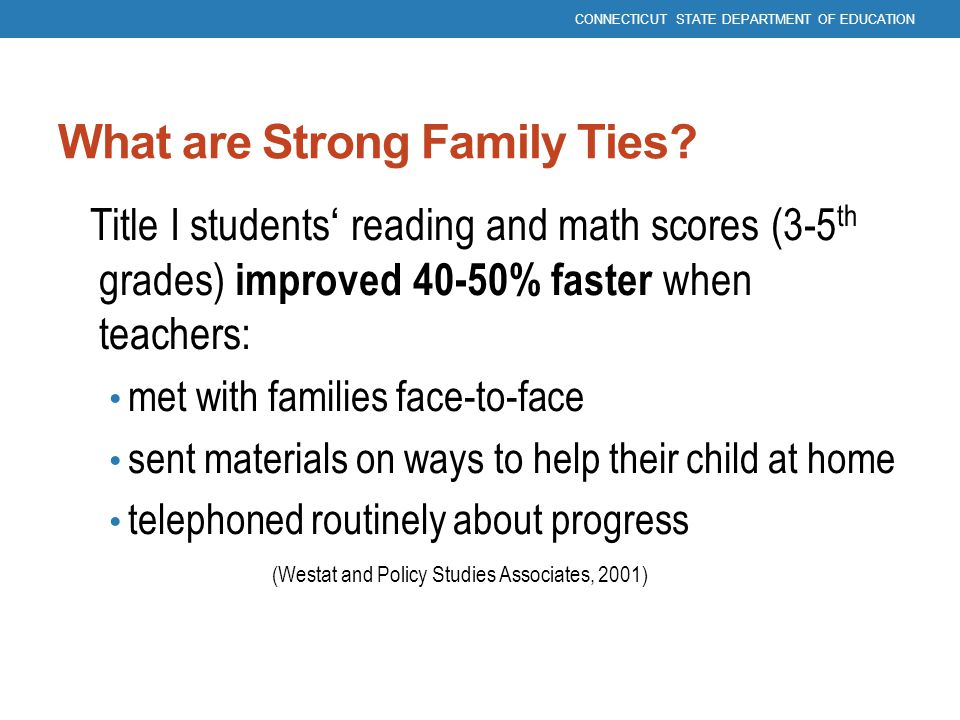 What are Strong Family Ties? Title I students' reading and math scores (3-5 th grades) improved 40-50% faster when teachers: met with families face-to
