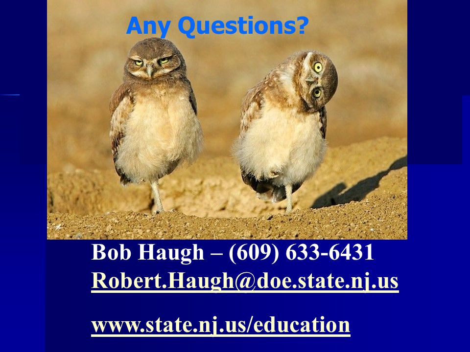 Bob Haugh – (609) 633-6431 Robert.Haugh@doe.state.nj.us www.state.nj.us/education Any Questions?