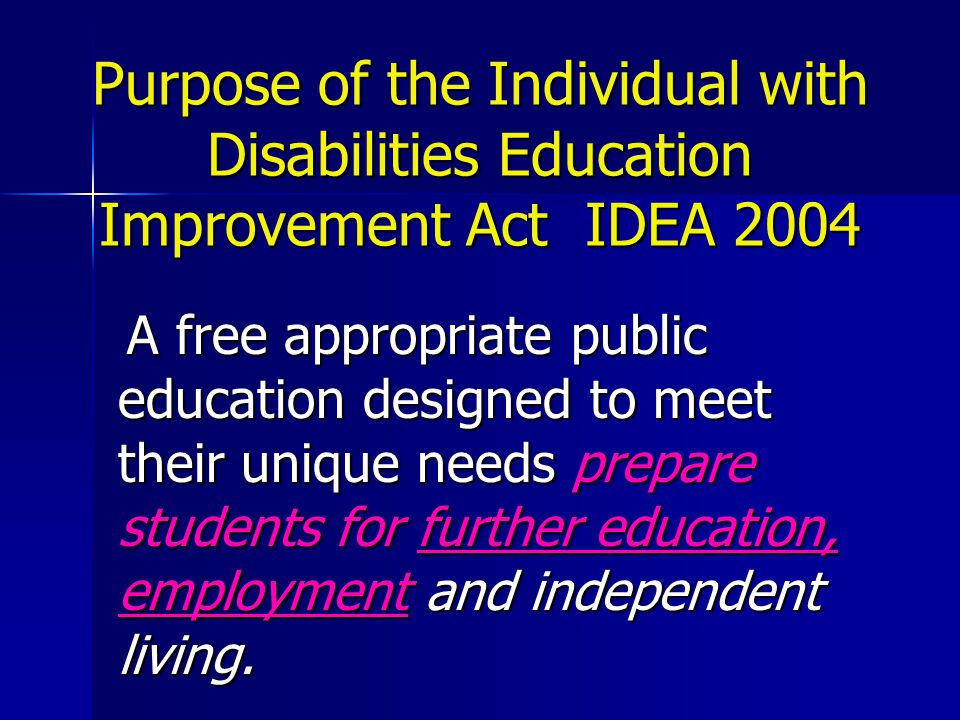 Purpose of the Individual with Disabilities Education Improvement Act IDEA 2004 A free appropriate public education designed to meet their unique needs prepare students for further education, employment and independent living.