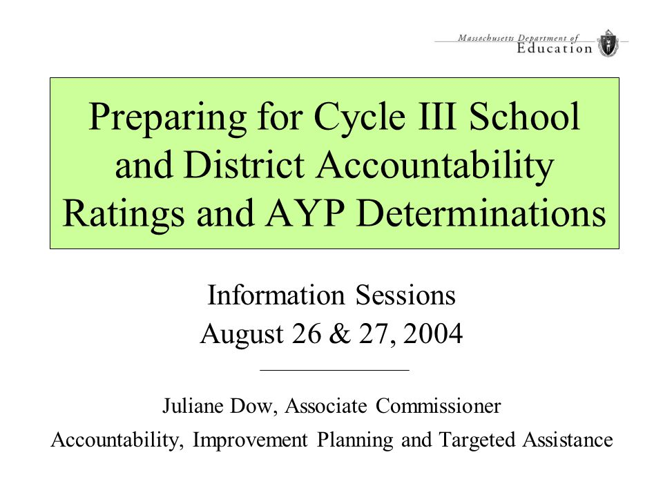 Preparing for Cycle III School and District Accountability Ratings and AYP Determinations Information Sessions August 26 & 27, 2004 Juliane Dow, Assoc