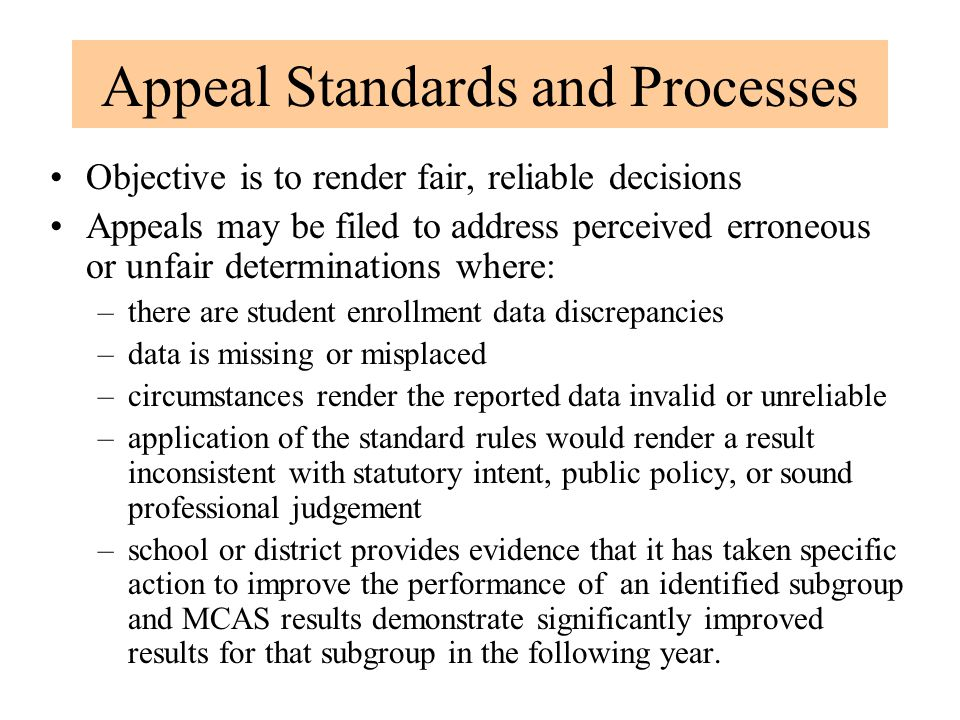 Appeal Standards and Processes Objective is to render fair, reliable decisions Appeals may be filed to address perceived erroneous or unfair determina