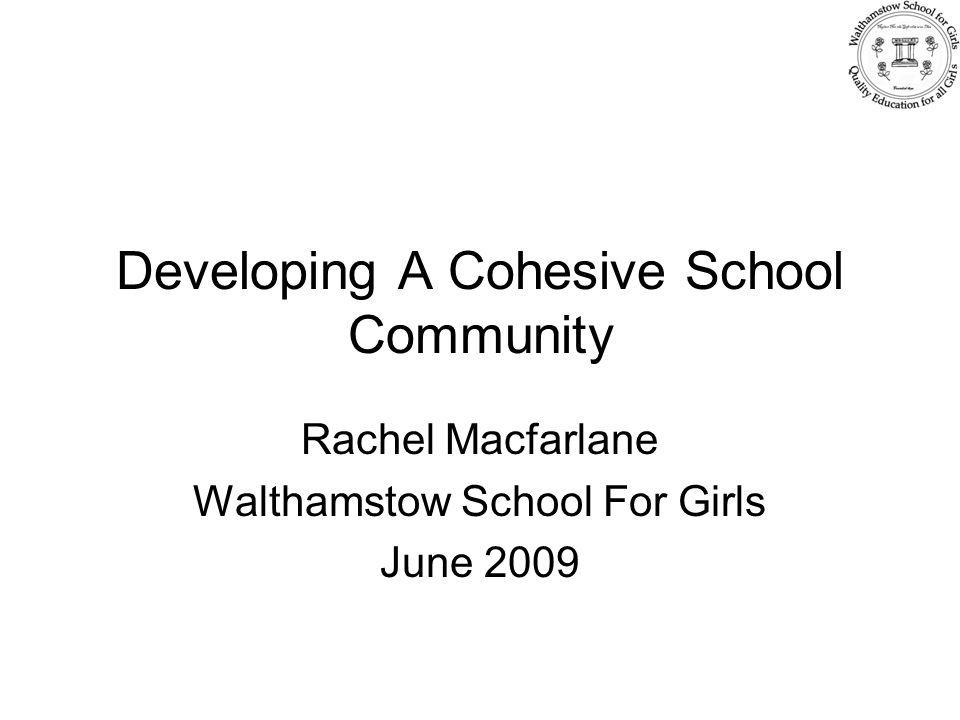 Developing A Cohesive School Community Rachel Macfarlane Walthamstow School For Girls June 2009