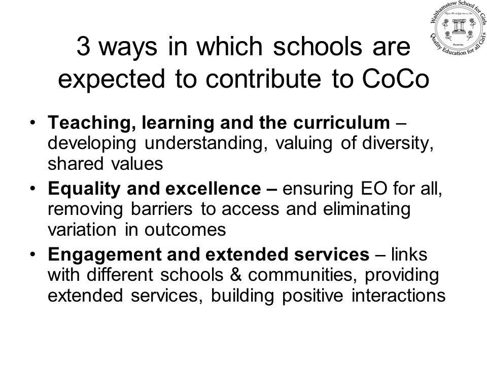 3 ways in which schools are expected to contribute to CoCo Teaching, learning and the curriculum – developing understanding, valuing of diversity, shared values Equality and excellence – ensuring EO for all, removing barriers to access and eliminating variation in outcomes Engagement and extended services – links with different schools & communities, providing extended services, building positive interactions