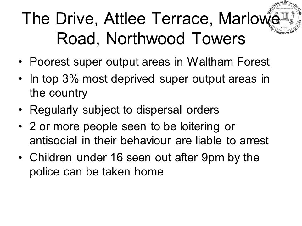 The Drive, Attlee Terrace, Marlowe Road, Northwood Towers Poorest super output areas in Waltham Forest In top 3% most deprived super output areas in the country Regularly subject to dispersal orders 2 or more people seen to be loitering or antisocial in their behaviour are liable to arrest Children under 16 seen out after 9pm by the police can be taken home