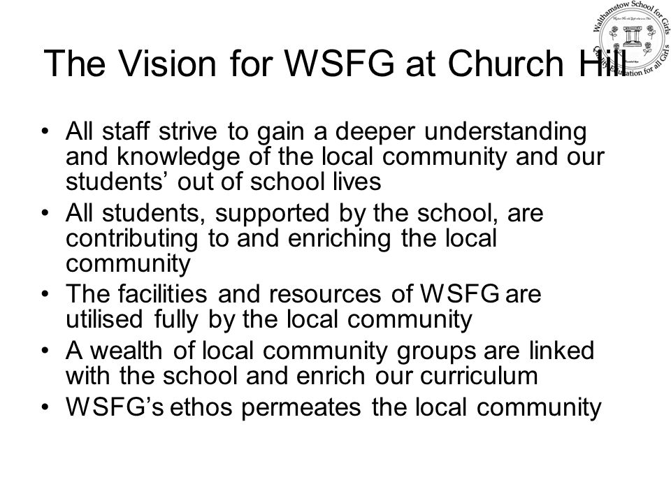 The Vision for WSFG at Church Hill All staff strive to gain a deeper understanding and knowledge of the local community and our students' out of school lives All students, supported by the school, are contributing to and enriching the local community The facilities and resources of WSFG are utilised fully by the local community A wealth of local community groups are linked with the school and enrich our curriculum WSFG's ethos permeates the local community