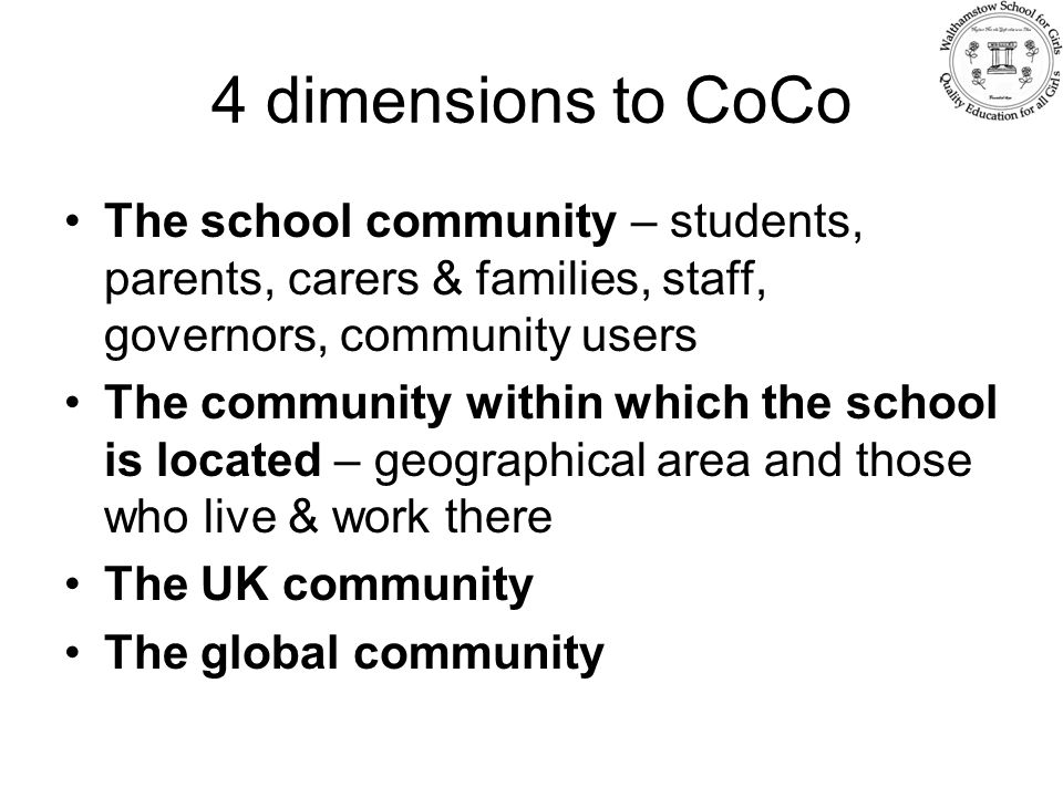 4 dimensions to CoCo The school community – students, parents, carers & families, staff, governors, community users The community within which the school is located – geographical area and those who live & work there The UK community The global community