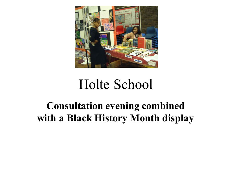 Black History Display On October 21 st 2004, Holte held a consultation evening.