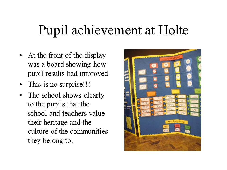 Pupil achievement at Holte At the front of the display was a board showing how pupil results had improved This is no surprise!!.