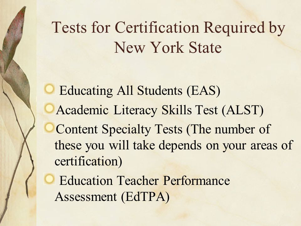 Tests for Certification Required by New York State Educating All Students (EAS) Academic Literacy Skills Test (ALST) Content Specialty Tests (The number of these you will take depends on your areas of certification) Education Teacher Performance Assessment (EdTPA)