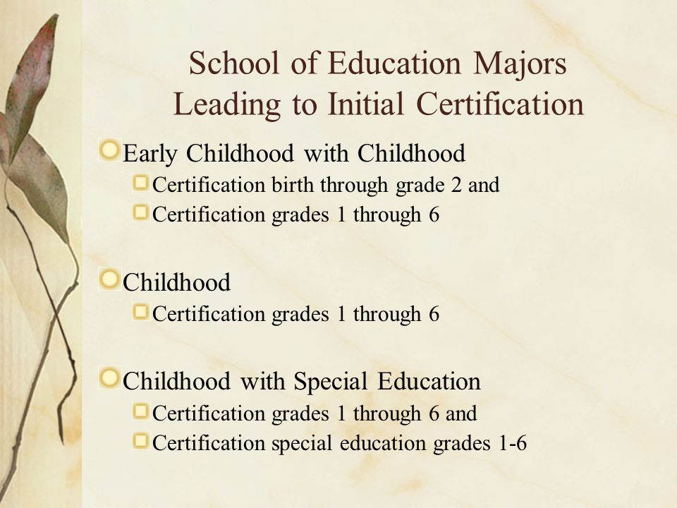 School of Education Majors Leading to Initial Certification Early Childhood with Childhood Certification birth through grade 2 and Certification grades 1 through 6 Childhood Certification grades 1 through 6 Childhood with Special Education Certification grades 1 through 6 and Certification special education grades 1-6