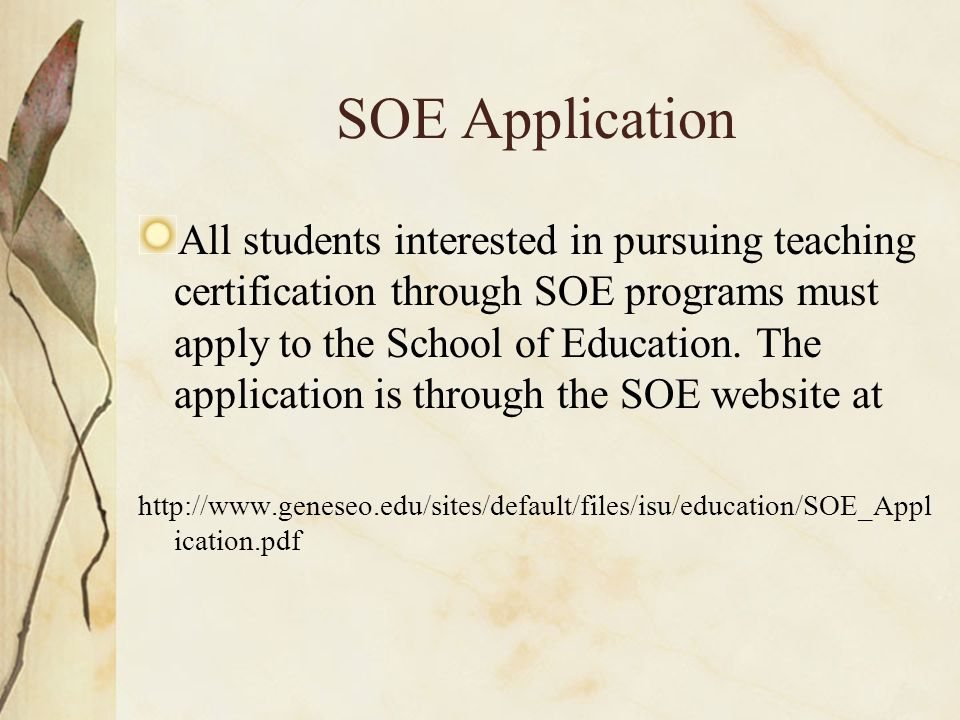 SOE Application To apply to the School of Education, a student must have completed 30 hours of coursework at Geneseo, completed a Service Learning project, and have a GPA of 2.75.