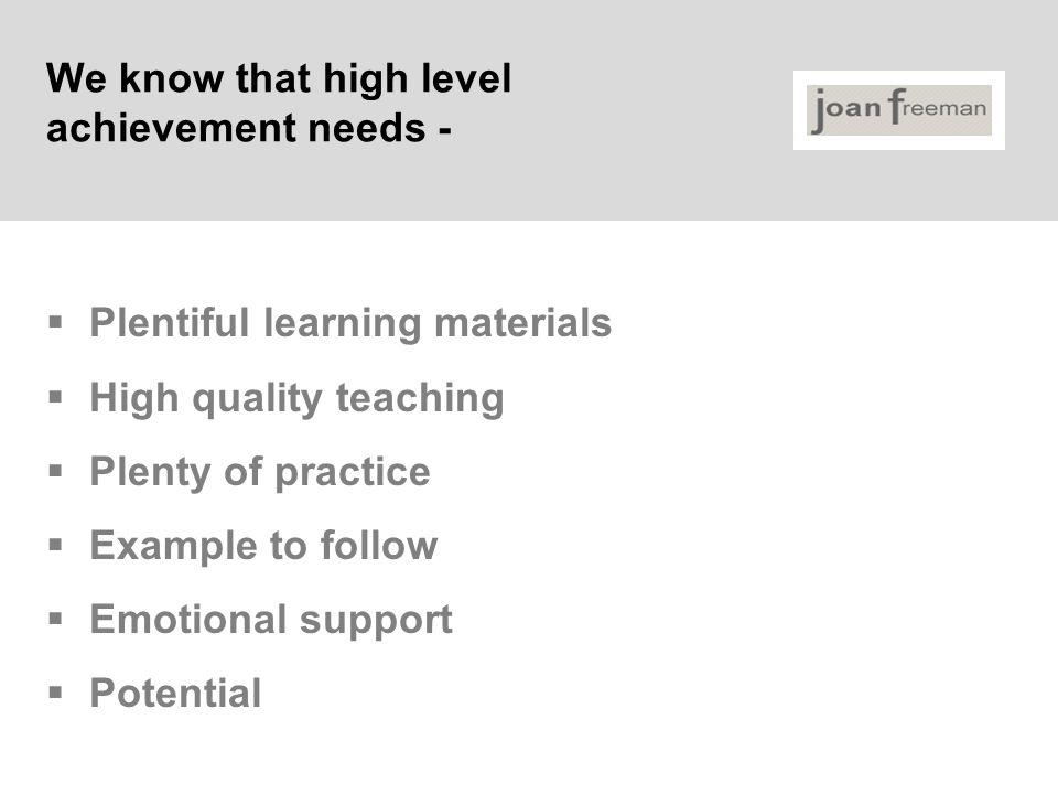 We know that high level achievement needs -  Plentiful learning materials  High quality teaching  Plenty of practice  Example to follow  Emotiona