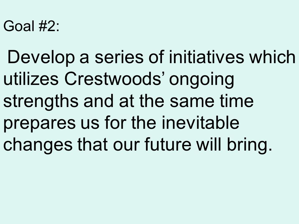 Goal #2: Develop a series of initiatives which utilizes Crestwoods' ongoing strengths and at the same time prepares us for the inevitable changes that our future will bring.
