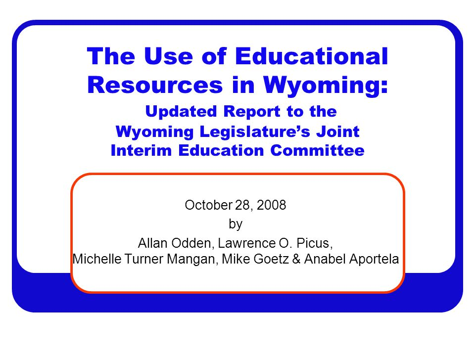The Use of Educational Resources in Wyoming: Updated Report to the Wyoming Legislature's Joint Interim Education Committee October 28, 2008 by Allan Odden, Lawrence O.