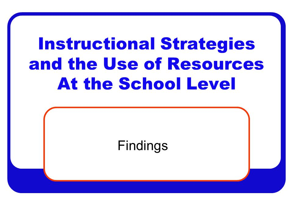 Instructional Strategies and the Use of Resources At the School Level Findings
