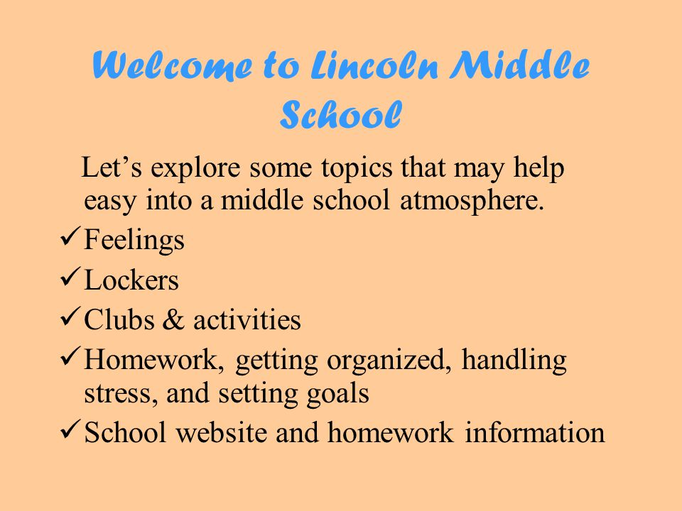 Welcome to Lincoln Middle School Let's explore some topics that may help easy into a middle school atmosphere. Feelings Lockers Clubs & activities Hom