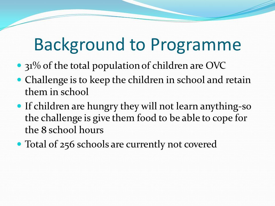 Background to Programme 31% of the total population of children are OVC Challenge is to keep the children in school and retain them in school If children are hungry they will not learn anything-so the challenge is give them food to be able to cope for the 8 school hours Total of 256 schools are currently not covered