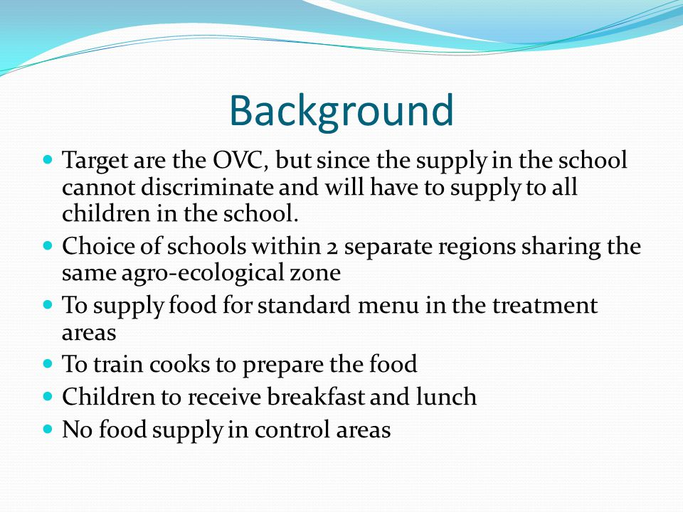 Background Target are the OVC, but since the supply in the school cannot discriminate and will have to supply to all children in the school. Choice of