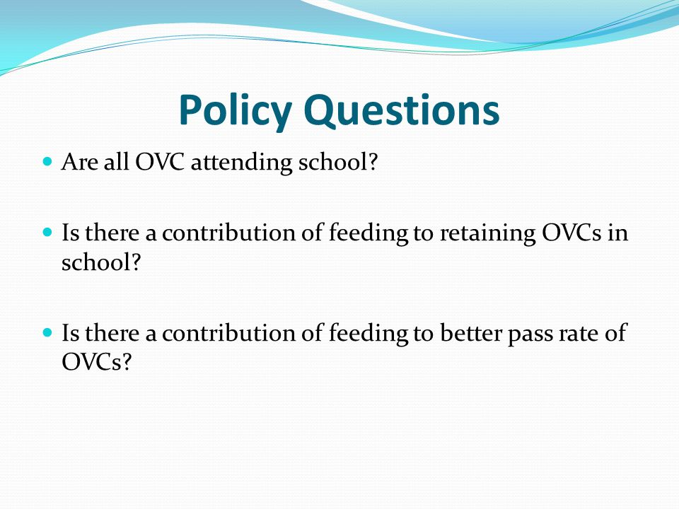 Policy Questions Are all OVC attending school? Is there a contribution of feeding to retaining OVCs in school? Is there a contribution of feeding to b