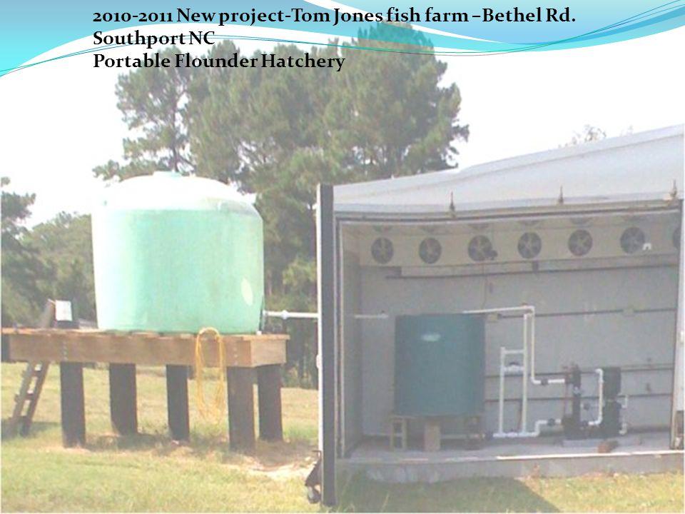 2010-2011 New project-Tom Jones fish farm –Bethel Rd. Southport NC Portable Flounder Hatchery