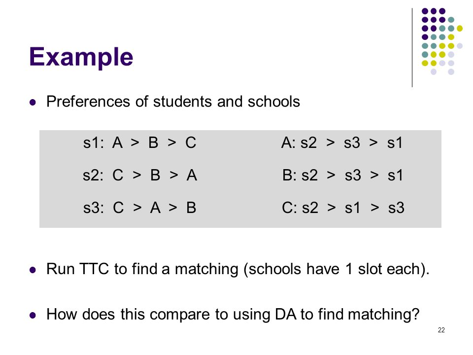 Example Preferences of students and schools 22 s1: A > B > C A: s2 > s3 > s1 s2: C > B > A B: s2 > s3 > s1 s3: C > A > B C: s2 > s1 > s3 Run TTC to find a matching (schools have 1 slot each).