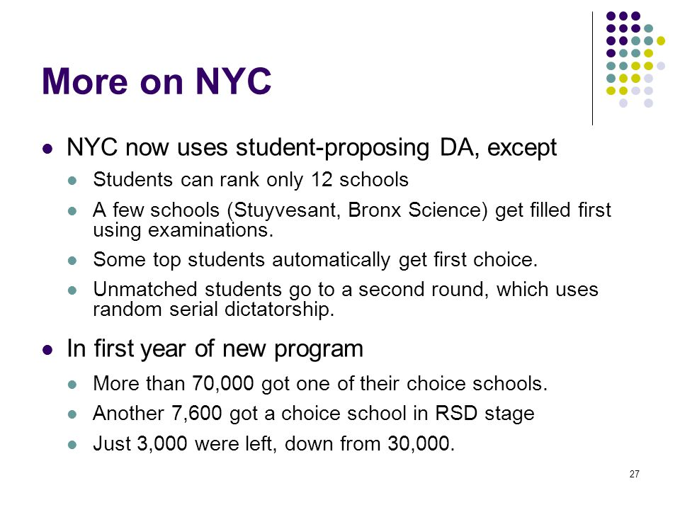 More on NYC NYC now uses student-proposing DA, except Students can rank only 12 schools A few schools (Stuyvesant, Bronx Science) get filled first using examinations.