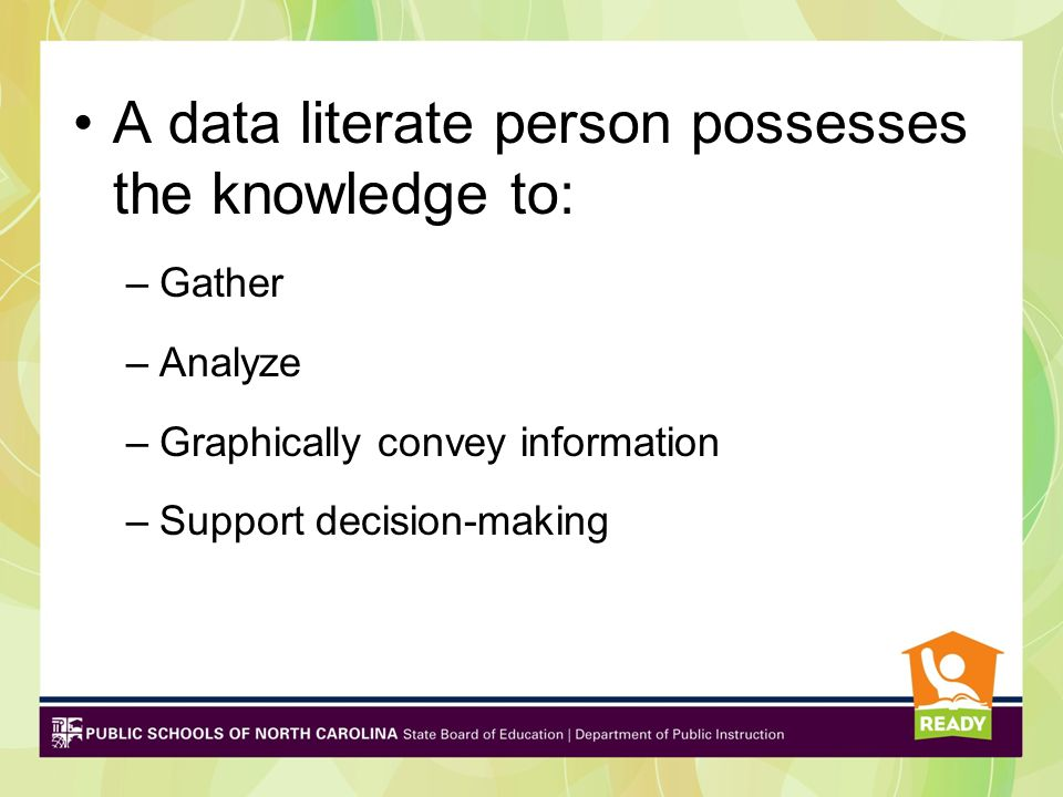 A data literate person possesses the knowledge to: –Gather –Analyze –Graphically convey information –Support decision-making