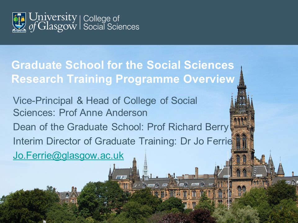 Graduate School for the Social Sciences Research Training Programme Overview Vice-Principal & Head of College of Social Sciences: Prof Anne Anderson Dean of the Graduate School: Prof Richard Berry Interim Director of Graduate Training: Dr Jo Ferrie Jo.Ferrie@glasgow.ac.uk 1
