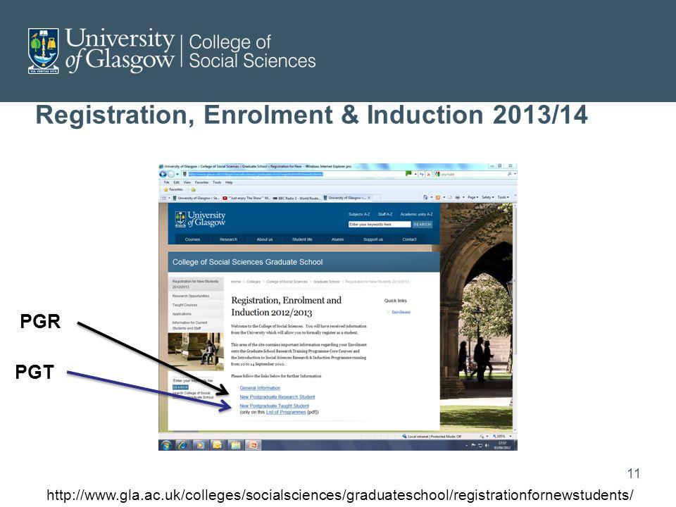 Registration, Enrolment & Induction 2013/14 PGR PGT http://www.gla.ac.uk/colleges/socialsciences/graduateschool/registrationfornewstudents/ 11