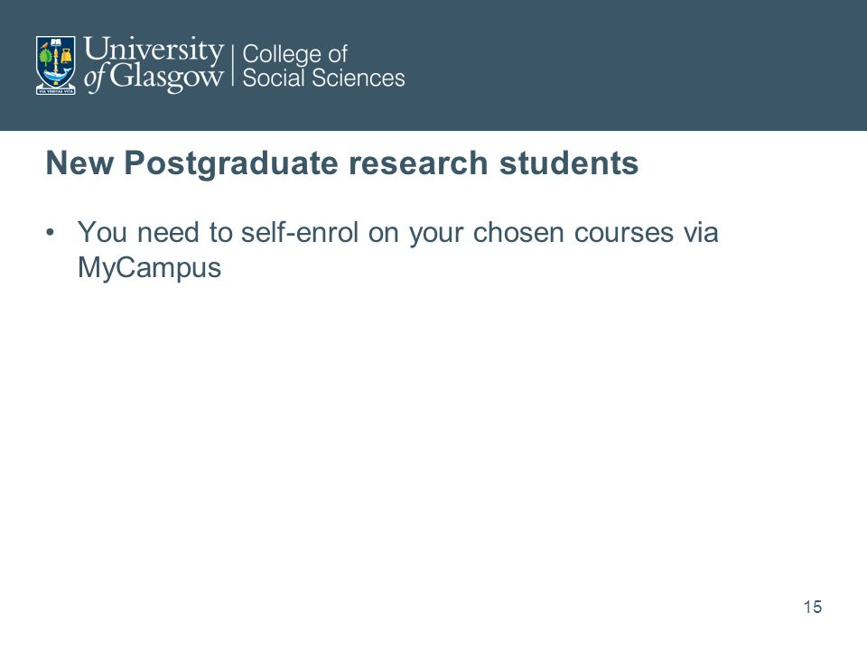 New Postgraduate research students You need to self-enrol on your chosen courses via MyCampus 15