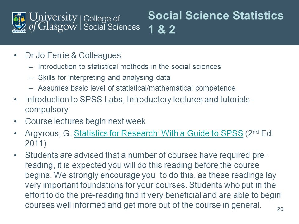 Social Science Statistics 1 & 2 Dr Jo Ferrie & Colleagues –Introduction to statistical methods in the social sciences –Skills for interpreting and analysing data –Assumes basic level of statistical/mathematical competence Introduction to SPSS Labs, Introductory lectures and tutorials - compulsory Course lectures begin next week.