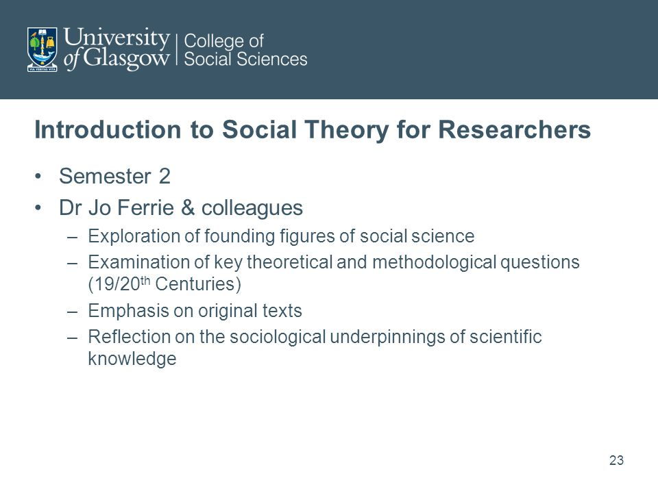 Introduction to Social Theory for Researchers Semester 2 Dr Jo Ferrie & colleagues –Exploration of founding figures of social science –Examination of key theoretical and methodological questions (19/20 th Centuries) –Emphasis on original texts –Reflection on the sociological underpinnings of scientific knowledge 23