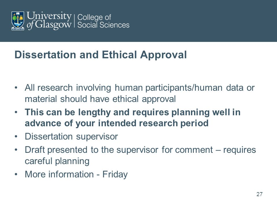 Dissertation and Ethical Approval All research involving human participants/human data or material should have ethical approval This can be lengthy and requires planning well in advance of your intended research period Dissertation supervisor Draft presented to the supervisor for comment – requires careful planning More information - Friday 27
