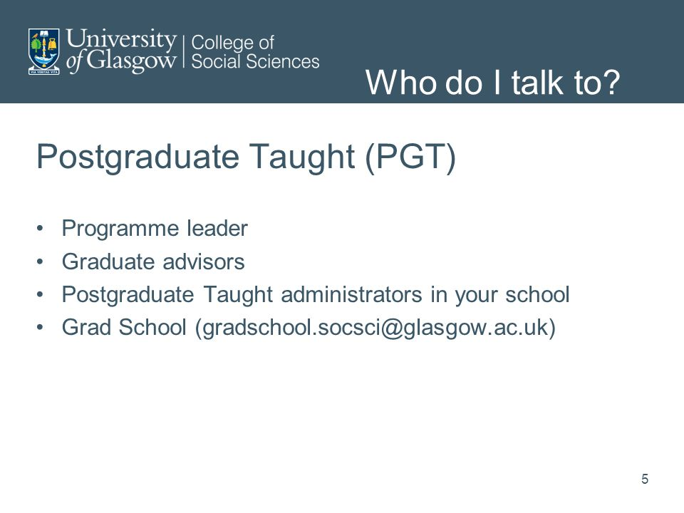 Postgraduate Taught (PGT) Programme leader Graduate advisors Postgraduate Taught administrators in your school Grad School (gradschool.socsci@glasgow.ac.uk) Who do I talk to.