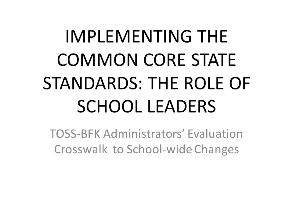 IMPLEMENTING THE COMMON CORE STATE STANDARDS: THE ROLE OF SCHOOL LEADERS TOSS-BFK Administrators' Evaluation Crosswalk to School-wide Changes